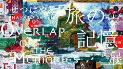 Overlap of the Memories... 「旅の記憶」 展